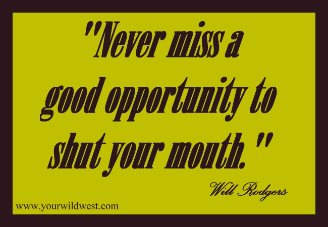 >Never miss a good opportunity to shut your mouth.:  Will Rogers